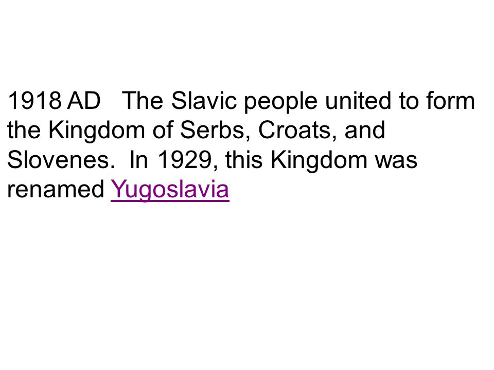 1918 AD The Slavic people united to form the Kingdom of Serbs, Croats, and Slovenes. In 1929, this Kingdom was renamed Yugoslavia