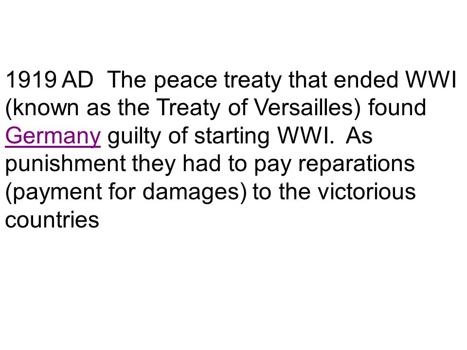 1919 AD The peace treaty that ended WWI (known as the Treaty of Versailles) found Germany guilty of starting WWI. As punishment they had to pay repara