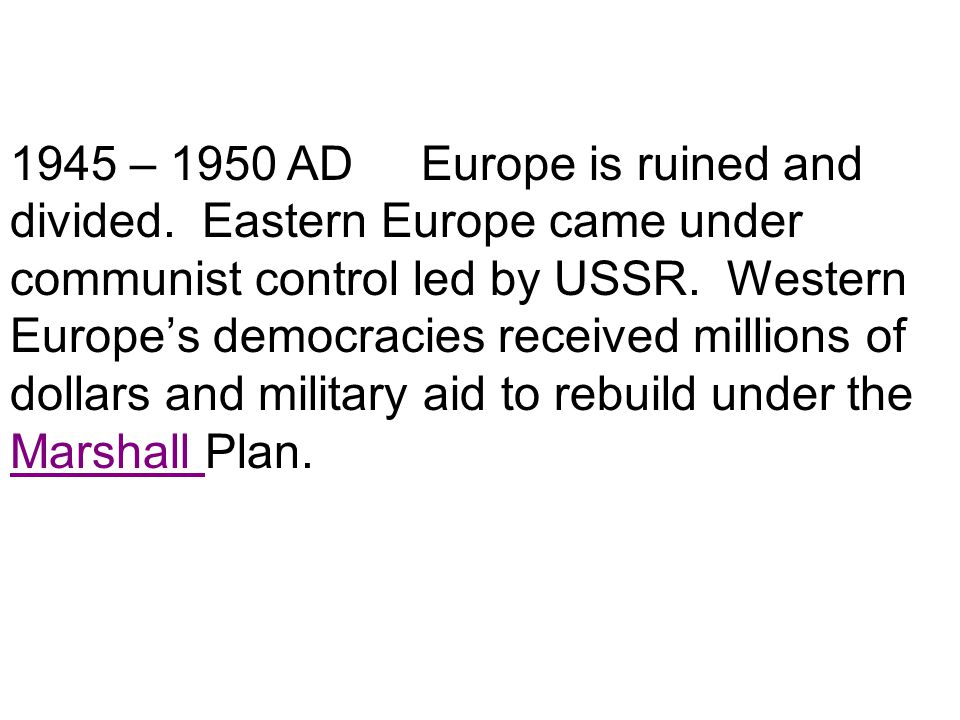 1945 – 1950 AD Europe is ruined and divided. Eastern Europe came under communist control led by USSR. Western Europe's democracies received millions o