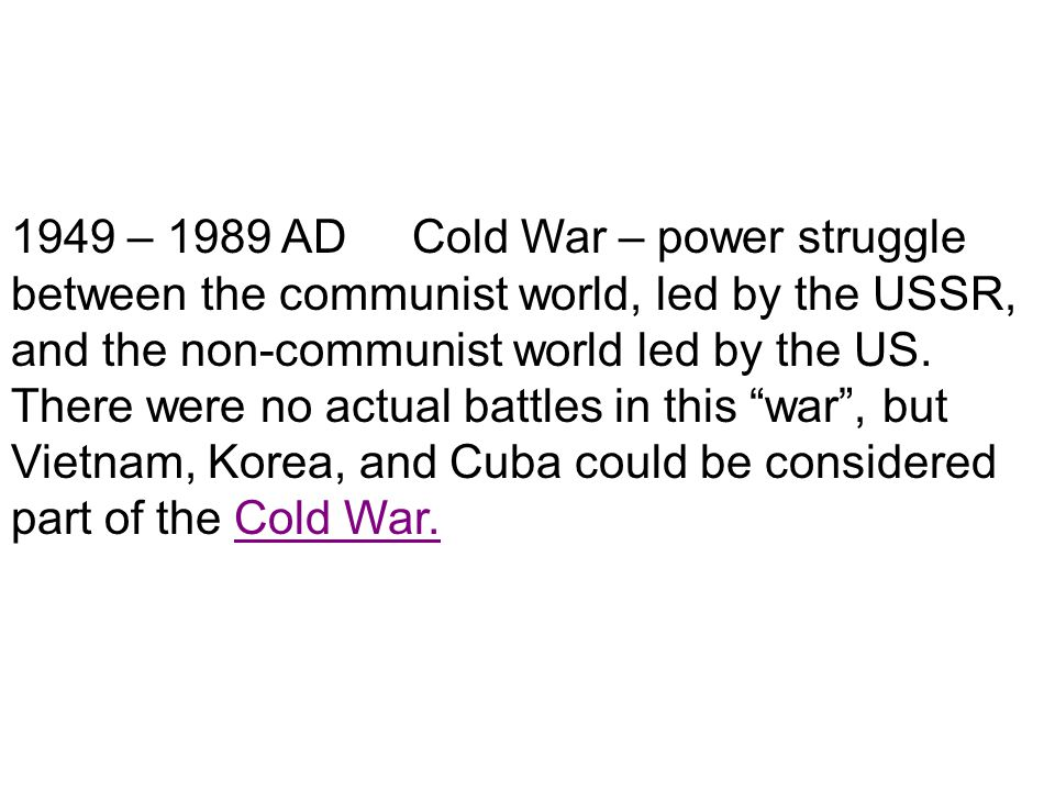 1949 – 1989 AD Cold War – power struggle between the communist world, led by the USSR, and the non-communist world led by the US. There were no actual