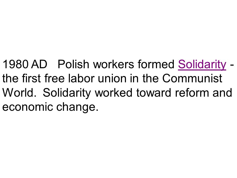 1980 AD Polish workers formed Solidarity - the first free labor union in the Communist World. Solidarity worked toward reform and economic change.