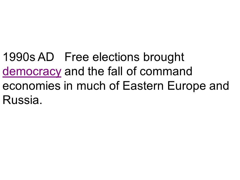 1990s AD Free elections brought democracy and the fall of command economies in much of Eastern Europe and Russia.