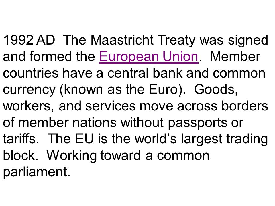 1992 AD The Maastricht Treaty was signed and formed the European Union. Member countries have a central bank and common currency (known as the Euro).
