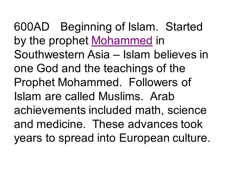 600ADBeginning of Islam. Started by the prophet Mohammed in Southwestern Asia – Islam believes in one God and the teachings of the Prophet Mohammed. F