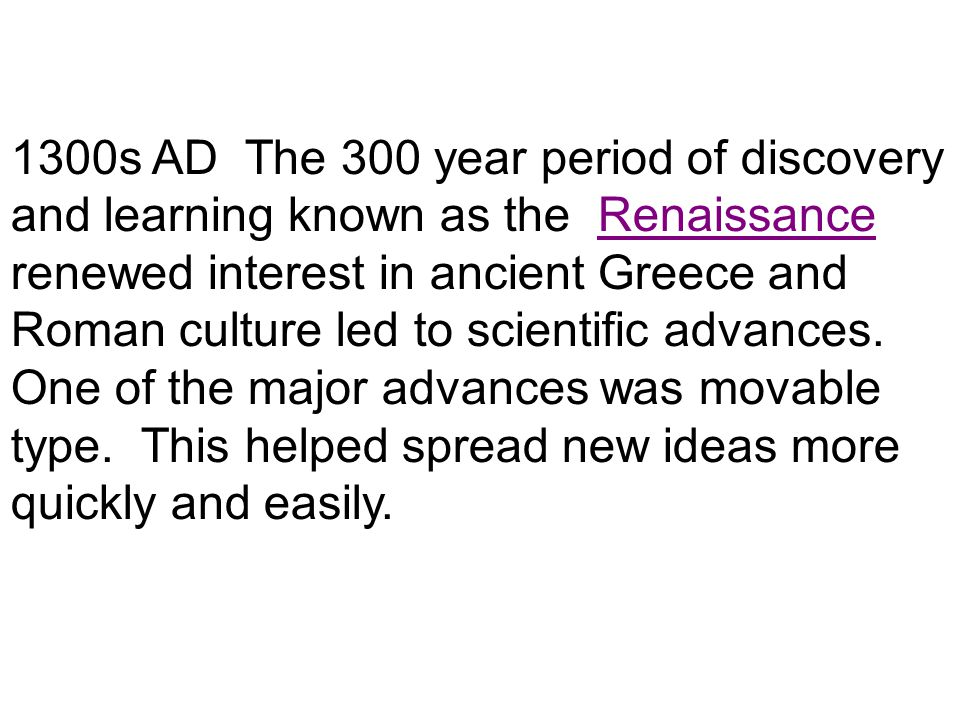1300s AD The 300 year period of discovery and learning known as the Renaissance renewed interest in ancient Greece and Roman culture led to scientific