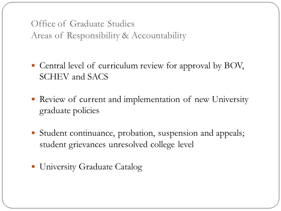 Office of Graduate Studies Areas of Responsibility & Accountability Central level of curriculum review for approval by BOV, SCHEV and SACS Review of current and implementation of new University graduate policies Student continuance, probation, suspension and appeals; student grievances unresolved college level University Graduate Catalog