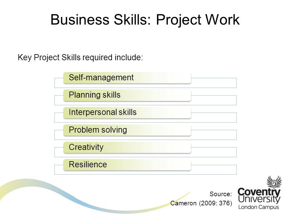 Key Project Skills required include: Source: Cameron (2009: 376) Business Skills: Project Work Self-managementPlanning skillsInterpersonal skillsProbl