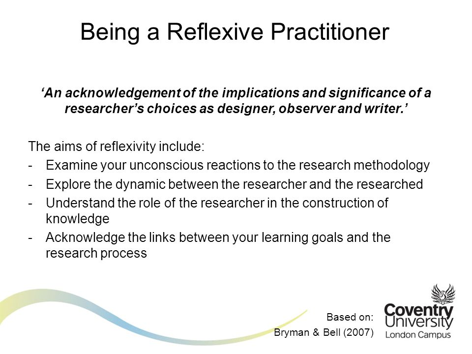 Being a Reflexive Practitioner 'An acknowledgement of the implications and significance of a researcher's choices as designer, observer and writer.' The aims of reflexivity include: -Examine your unconscious reactions to the research methodology -Explore the dynamic between the researcher and the researched -Understand the role of the researcher in the construction of knowledge -Acknowledge the links between your learning goals and the research process Based on: Bryman & Bell (2007)