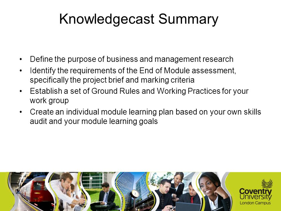 Define the purpose of business and management research Identify the requirements of the End of Module assessment, specifically the project brief and marking criteria Establish a set of Ground Rules and Working Practices for your work group Create an individual module learning plan based on your own skills audit and your module learning goals Knowledgecast Summary