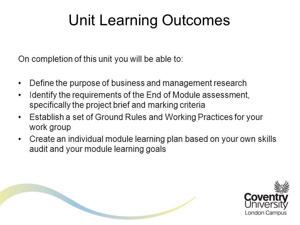 On completion of this unit you will be able to: Define the purpose of business and management research Identify the requirements of the End of Module