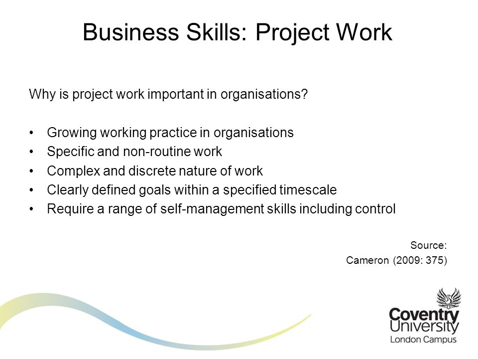 Why is project work important in organisations? Growing working practice in organisations Specific and non-routine work Complex and discrete nature of