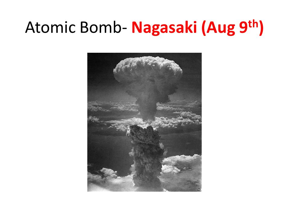 Atomic Bomb- Nagasaki (Aug 9 th )