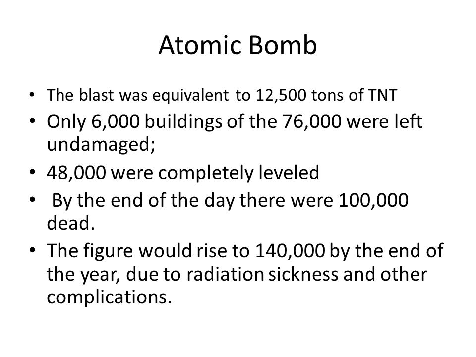 Atomic Bomb The blast was equivalent to 12,500 tons of TNT Only 6,000 buildings of the 76,000 were left undamaged; 48,000 were completely leveled By the end of the day there were 100,000 dead.