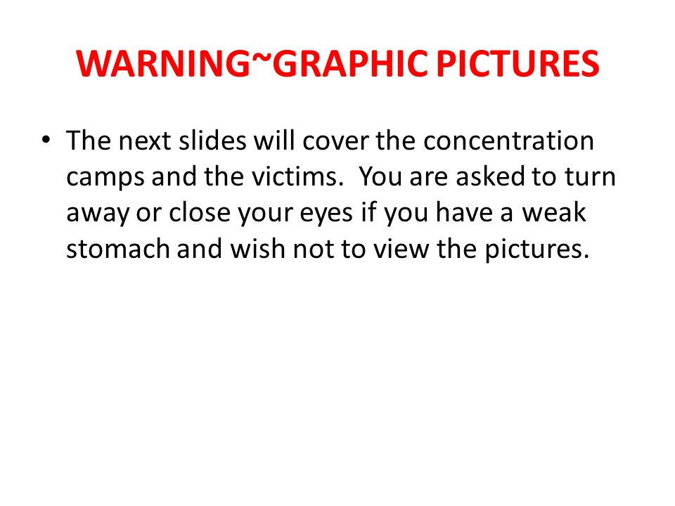 WARNING~GRAPHIC PICTURES The next slides will cover the concentration camps and the victims.