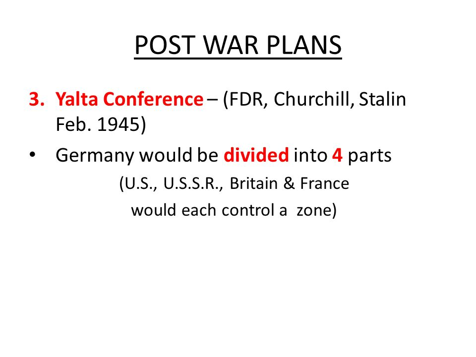 POST WAR PLANS 3.Yalta Conference – (FDR, Churchill, Stalin Feb. 1945) Germany would be divided into 4 parts (U.S., U.S.S.R., Britain & France would e