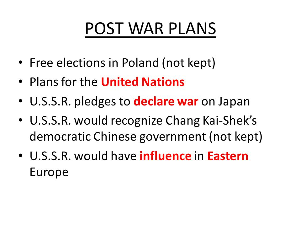 POST WAR PLANS Free elections in Poland (not kept) Plans for the United Nations U.S.S.R.