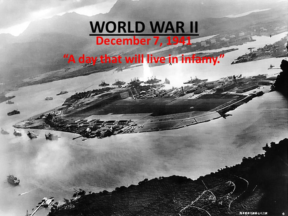 WORLD WAR II December 7, 1941 A day that will live in infamy.