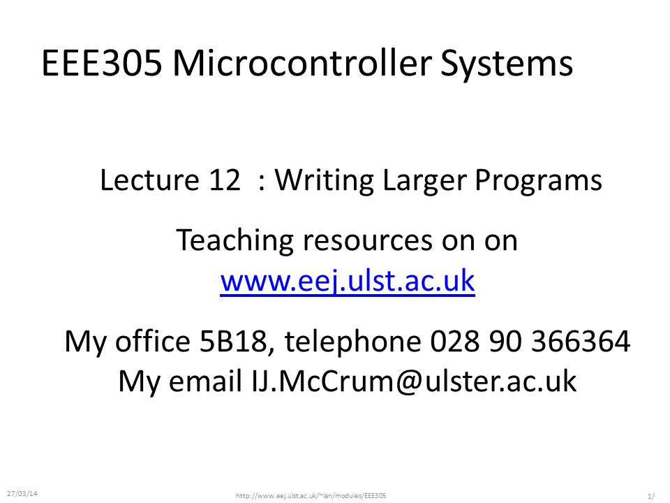 EEE305 Microcontroller Systems Lecture 12 : Writing Larger Programs Teaching resources on on www.eej.ulst.ac.uk www.eej.ulst.ac.uk My office 5B18, telephone 028 90 366364 My email IJ.McCrum@ulster.ac.uk http://www.eej.ulst.ac.uk/~ian/modules/EEE305 1/ 27/03/14