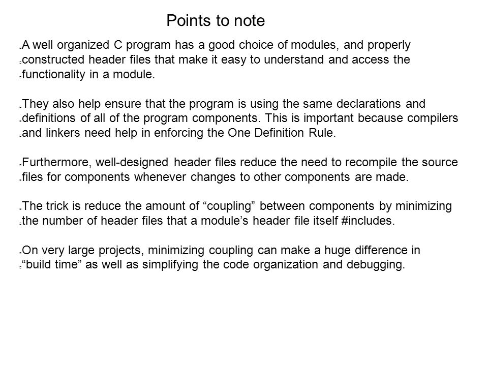 Points to note A well organized C program has a good choice of modules, and properly constructed header files that make it easy to understand and access the functionality in a module.
