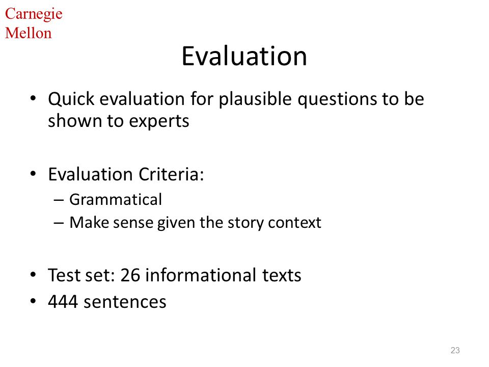 Carnegie Mellon Evaluation Quick evaluation for plausible questions to be shown to experts Evaluation Criteria: – Grammatical – Make sense given the story context Test set: 26 informational texts 444 sentences 23