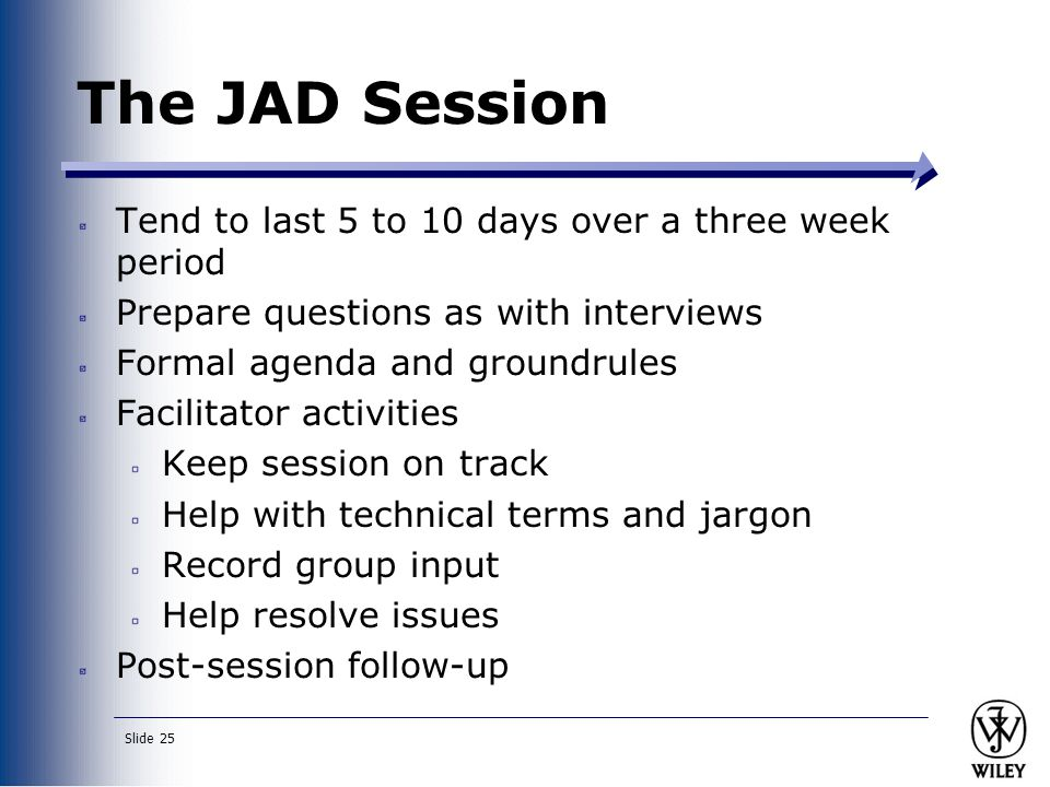 Slide 25 The JAD Session Tend to last 5 to 10 days over a three week period Prepare questions as with interviews Formal agenda and groundrules Facilitator activities Keep session on track Help with technical terms and jargon Record group input Help resolve issues Post-session follow-up