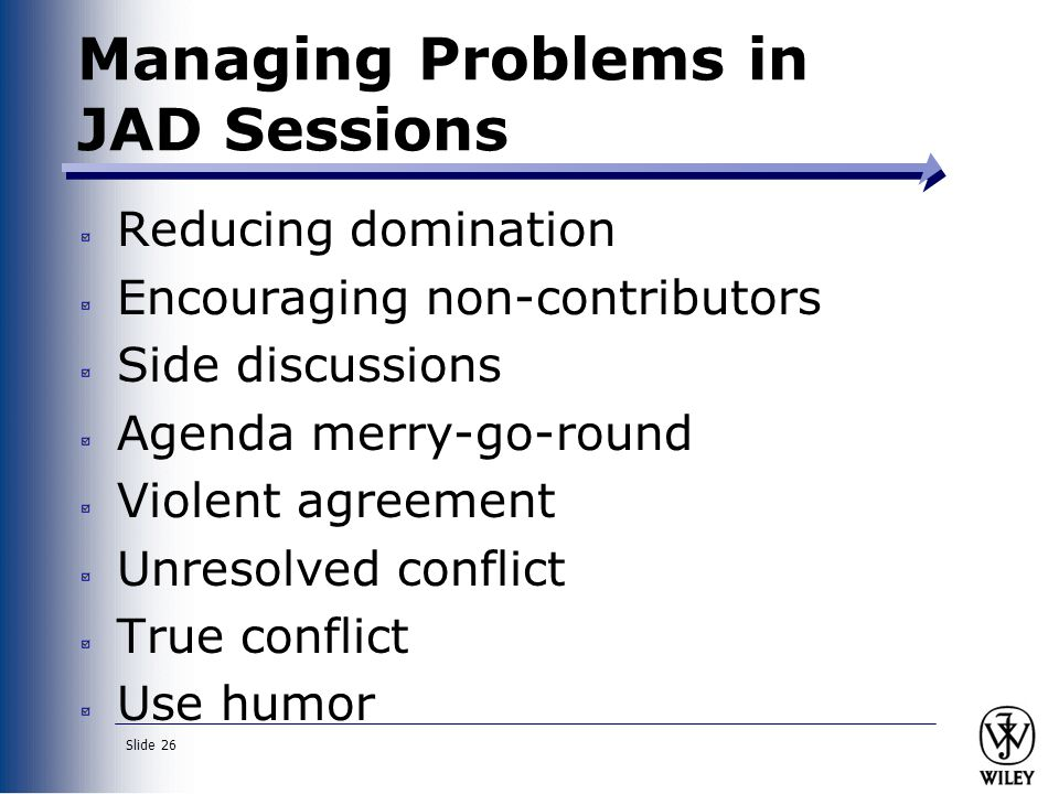 Slide 26 Managing Problems in JAD Sessions Reducing domination Encouraging non-contributors Side discussions Agenda merry-go-round Violent agreement Unresolved conflict True conflict Use humor
