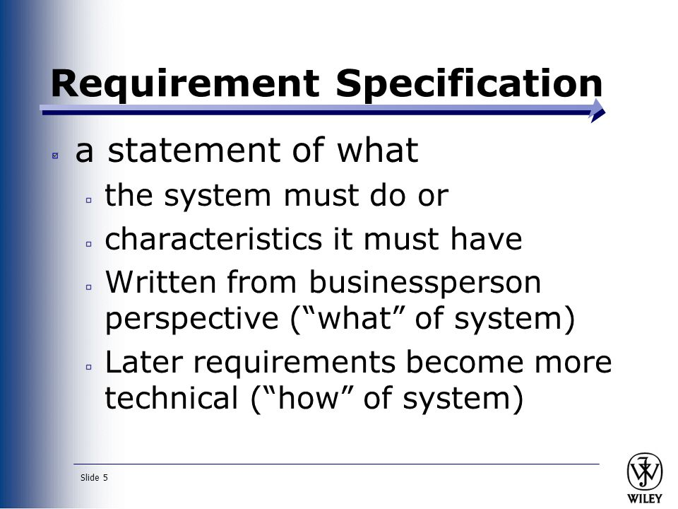 Slide 5 Requirement Specification a statement of what the system must do or characteristics it must have Written from businessperson perspective ( what of system) Later requirements become more technical ( how of system)
