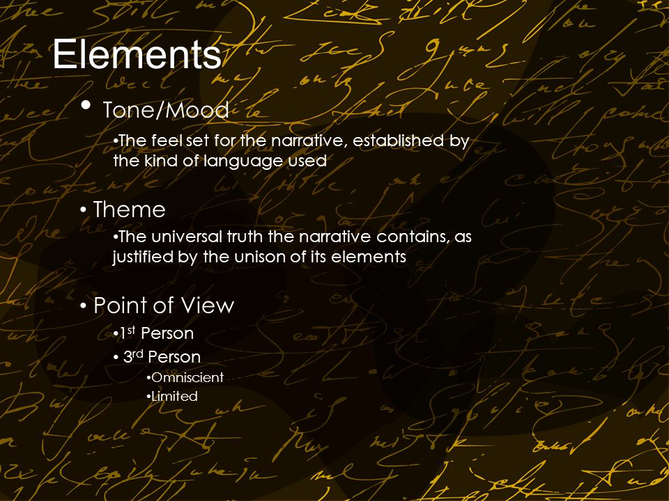 Elements Tone/Mood The feel set for the narrative, established by the kind of language used Theme The universal truth the narrative contains, as justified by the unison of its elements Point of View 1 st Person 3 rd Person Omniscient Limited