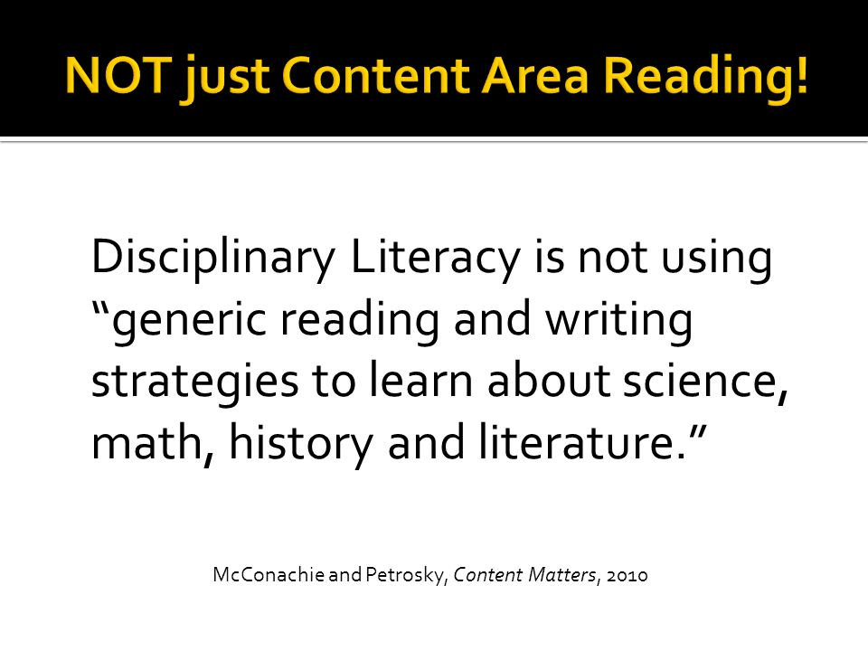 Disciplinary Literacy is not using generic reading and writing strategies to learn about science, math, history and literature. McConachie and Petrosky, Content Matters, 2010