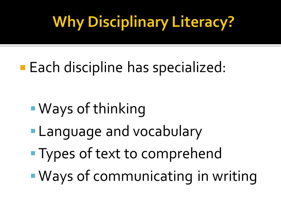  Each discipline has specialized:  Ways of thinking  Language and vocabulary  Types of text to comprehend  Ways of communicating in writing