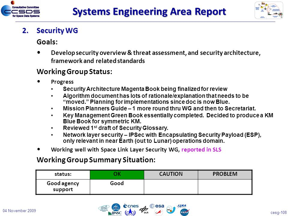 cesg-108 04 November 2009 2.Security WG Goals: Develop security overview & threat assessment, and security architecture, framework and related standards Working Group Status: Progress Security Architecture Magenta Book being finalized for review Algorithm document has lots of rationale/explanation that needs to be moved. Planning for implementations since doc is now Blue.