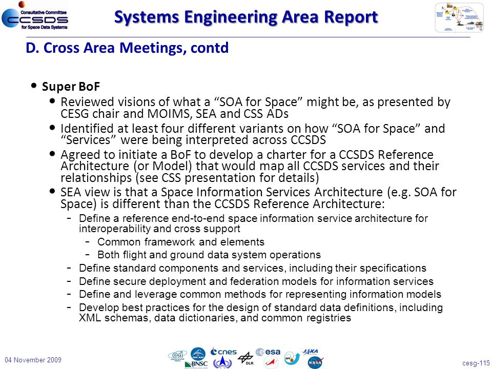 cesg-115 Systems Engineering Area Report Super BoF Reviewed visions of what a SOA for Space might be, as presented by CESG chair and MOIMS, SEA and CSS ADs Identified at least four different variants on how SOA for Space and Services were being interpreted across CCSDS Agreed to initiate a BoF to develop a charter for a CCSDS Reference Architecture (or Model) that would map all CCSDS services and their relationships (see CSS presentation for details) SEA view is that a Space Information Services Architecture (e.g.
