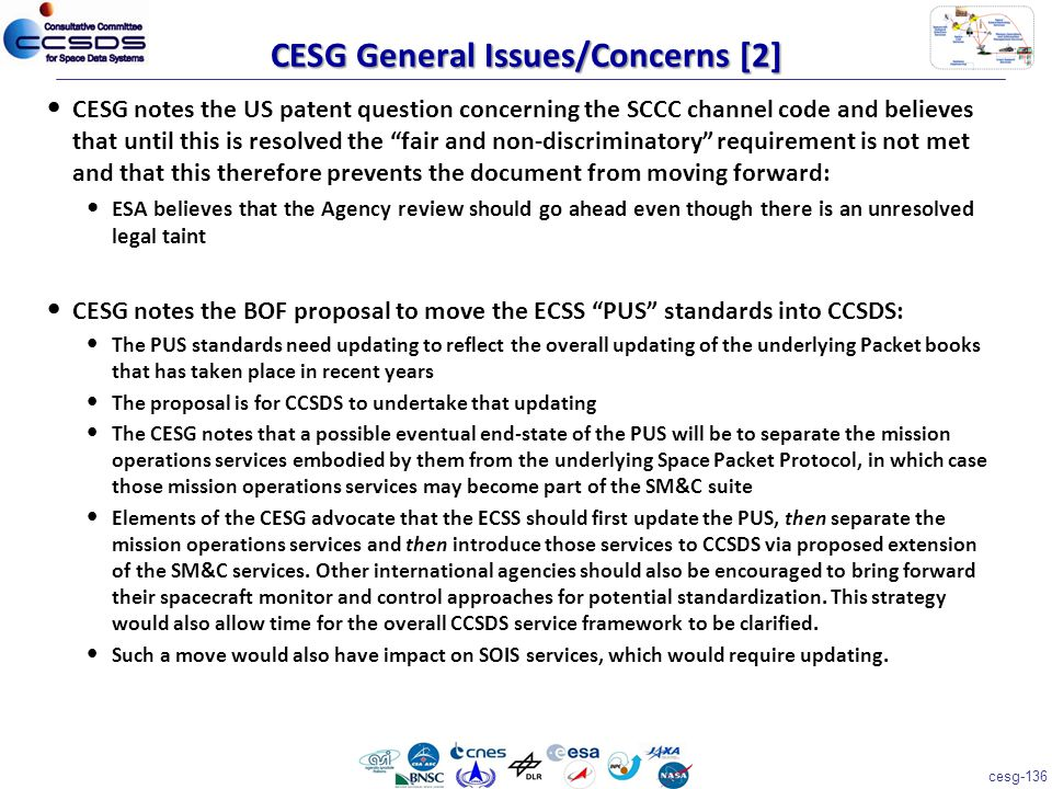 cesg-136 CESG notes the US patent question concerning the SCCC channel code and believes that until this is resolved the fair and non-discriminatory requirement is not met and that this therefore prevents the document from moving forward: ESA believes that the Agency review should go ahead even though there is an unresolved legal taint CESG notes the BOF proposal to move the ECSS PUS standards into CCSDS: The PUS standards need updating to reflect the overall updating of the underlying Packet books that has taken place in recent years The proposal is for CCSDS to undertake that updating The CESG notes that a possible eventual end-state of the PUS will be to separate the mission operations services embodied by them from the underlying Space Packet Protocol, in which case those mission operations services may become part of the SM&C suite Elements of the CESG advocate that the ECSS should first update the PUS, then separate the mission operations services and then introduce those services to CCSDS via proposed extension of the SM&C services.