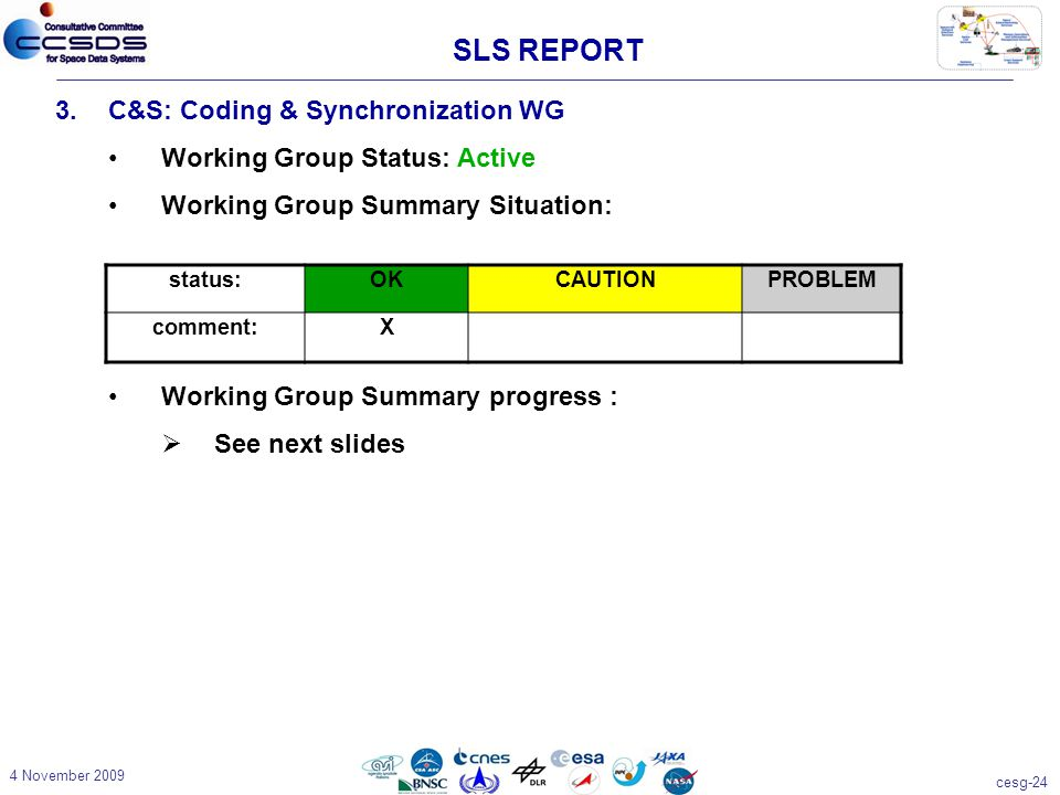 cesg-24 4 November 2009 3.C&S: Coding & Synchronization WG Working Group Status: Active Working Group Summary Situation: Working Group Summary progress :  See next slides status:OKCAUTIONPROBLEM comment:X SLS REPORT