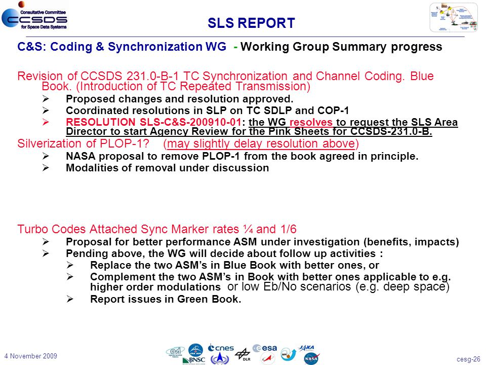 cesg-26 4 November 2009 C&S: Coding & Synchronization WG - Working Group Summary progress Revision of CCSDS 231.0-B-1 TC Synchronization and Channel Coding.