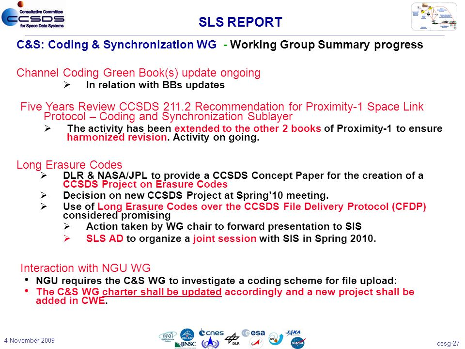 cesg-27 4 November 2009 C&S: Coding & Synchronization WG - Working Group Summary progress Channel Coding Green Book(s) update ongoing  In relation with BBs updates SLS REPORT Five Years Review CCSDS 211.2 Recommendation for Proximity-1 Space Link Protocol – Coding and Synchronization Sublayer  The activity has been extended to the other 2 books of Proximity-1 to ensure harmonized revision.