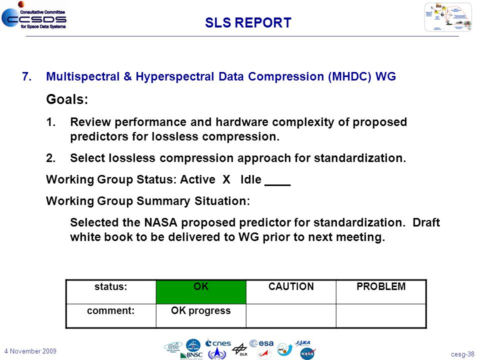 cesg-38 4 November 2009 7.Multispectral & Hyperspectral Data Compression (MHDC) WG Goals: 1.Review performance and hardware complexity of proposed predictors for lossless compression.