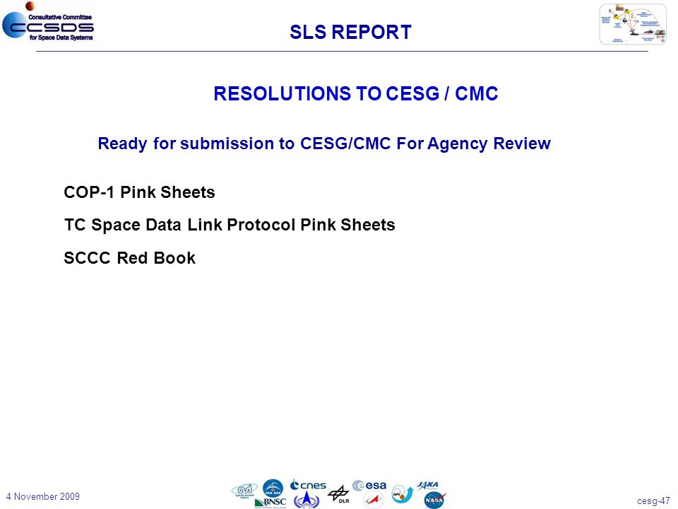 cesg-47 4 November 2009 RESOLUTIONS TO CESG / CMC Ready for submission to CESG/CMC For Agency Review COP-1 Pink Sheets TC Space Data Link Protocol Pink Sheets SCCC Red Book SLS REPORT