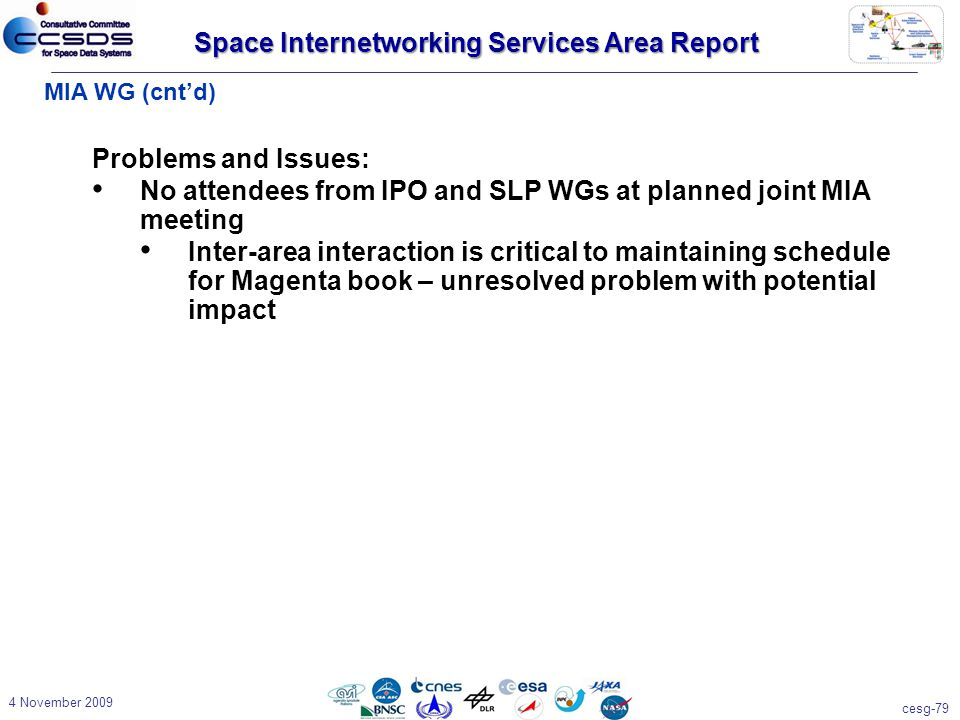 cesg-79 4 November 2009 MIA WG (cnt'd) Problems and Issues: No attendees from IPO and SLP WGs at planned joint MIA meeting Inter-area interaction is critical to maintaining schedule for Magenta book – unresolved problem with potential impact Space Internetworking Services Area Report