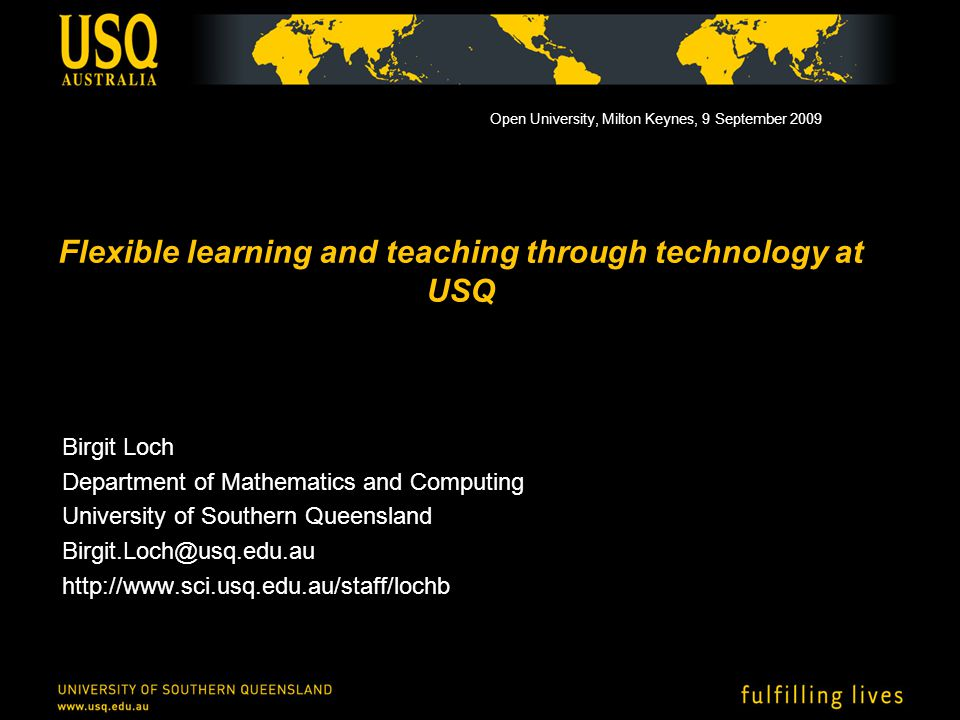 Flexible learning and teaching through technology at USQ Birgit Loch Department of Mathematics and Computing University of Southern Queensland Birgit.Loch@usq.edu.au http://www.sci.usq.edu.au/staff/lochb Open University, Milton Keynes, 9 September 2009