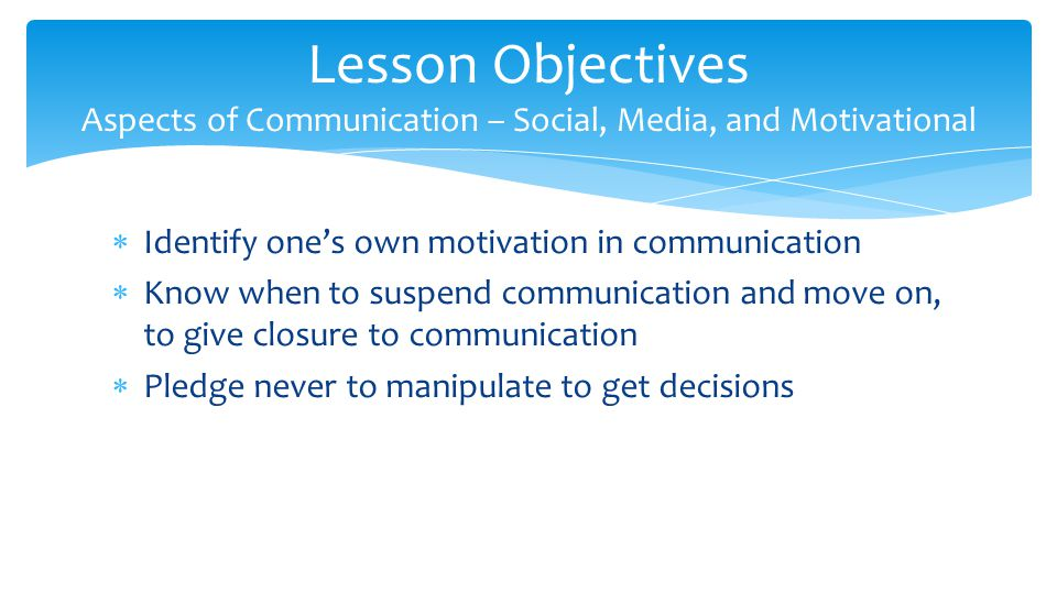  Identify one's own motivation in communication  Know when to suspend communication and move on, to give closure to communication  Pledge never to manipulate to get decisions Lesson Objectives Aspects of Communication – Social, Media, and Motivational