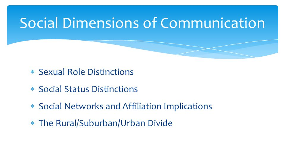  Sexual Role Distinctions  Social Status Distinctions  Social Networks and Affiliation Implications  The Rural/Suburban/Urban Divide Social Dimensions of Communication