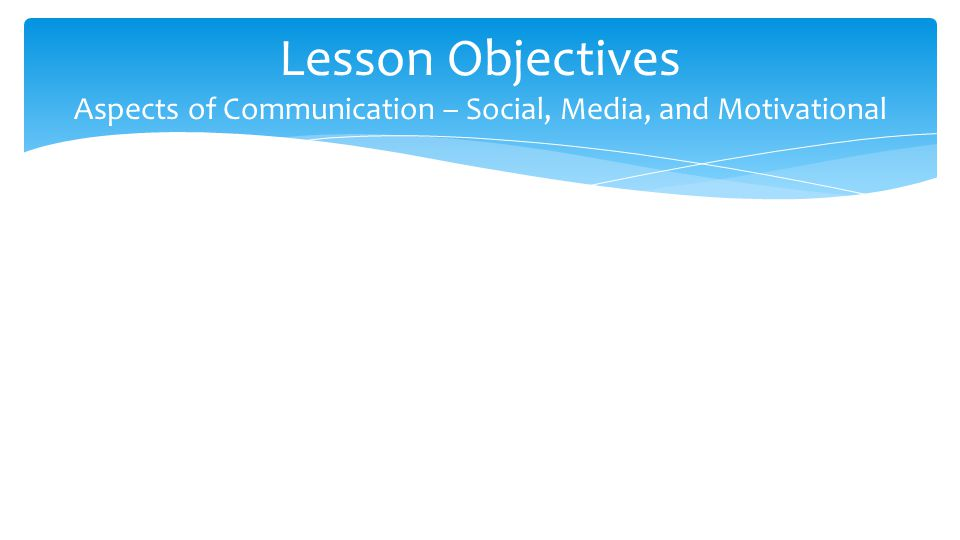 Lesson Objectives Aspects of Communication – Social, Media, and Motivational