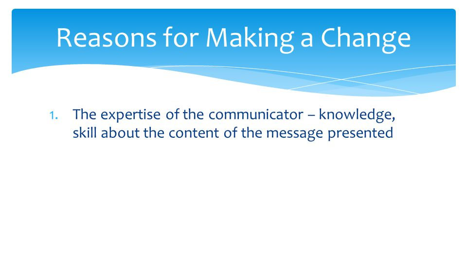 1.The expertise of the communicator – knowledge, skill about the content of the message presented Reasons for Making a Change