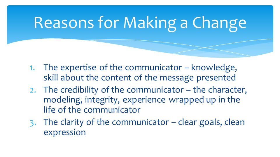 1.The expertise of the communicator – knowledge, skill about the content of the message presented 2.The credibility of the communicator – the character, modeling, integrity, experience wrapped up in the life of the communicator 3.The clarity of the communicator – clear goals, clean expression Reasons for Making a Change