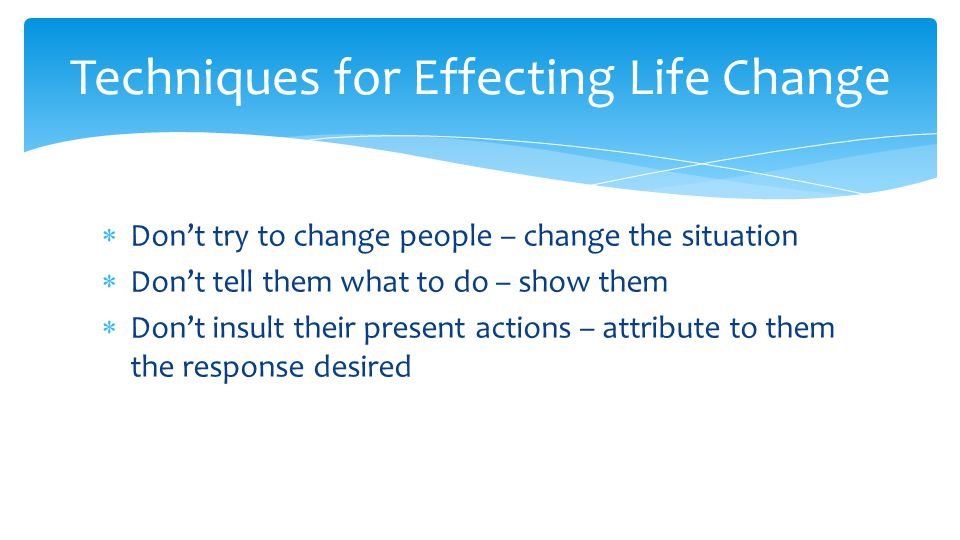  Don't try to change people – change the situation  Don't tell them what to do – show them  Don't insult their present actions – attribute to them the response desired Techniques for Effecting Life Change