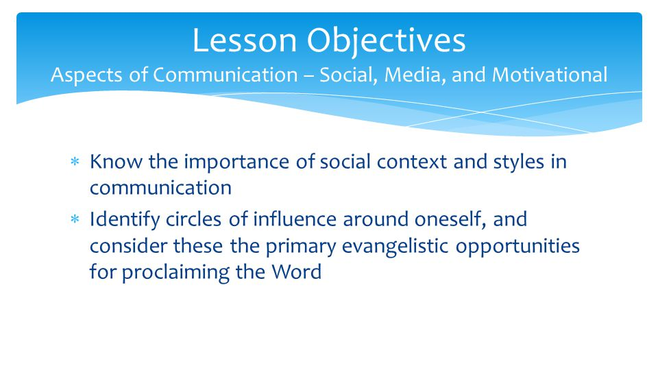  Know the importance of social context and styles in communication  Identify circles of influence around oneself, and consider these the primary evangelistic opportunities for proclaiming the Word Lesson Objectives Aspects of Communication – Social, Media, and Motivational