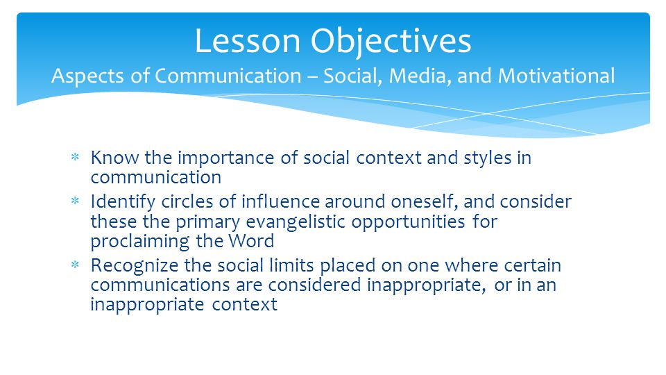  Know the importance of social context and styles in communication  Identify circles of influence around oneself, and consider these the primary evangelistic opportunities for proclaiming the Word  Recognize the social limits placed on one where certain communications are considered inappropriate, or in an inappropriate context Lesson Objectives Aspects of Communication – Social, Media, and Motivational