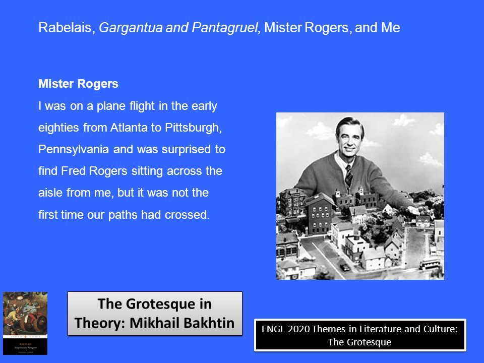 ENGL 2020 Themes in Literature and Culture: The Grotesque Rabelais, Gargantua and Pantagruel, Mister Rogers, and Me Mister Rogers I was on a plane flight in the early eighties from Atlanta to Pittsburgh, Pennsylvania and was surprised to find Fred Rogers sitting across the aisle from me, but it was not the first time our paths had crossed.