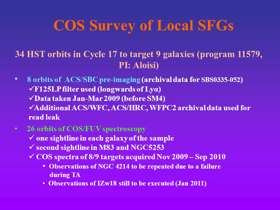 COS Survey of Local SFGs 34 HST orbits in Cycle 17 to target 9 galaxies (program 11579, PI: Aloisi) 8 orbits of ACS/SBC pre-imaging (archival data for SBS0335-052 ) F125LP filter used (longwards of Lyα) Data taken Jan-Mar 2009 (before SM4) Additional ACS/WFC, ACS/HRC, WFPC2 archival data used for read leak 26 orbits of COS/FUV spectroscopy one sightline in each galaxy of the sample second sightline in M83 and NGC5253 COS spectra of 8/9 targets acquired Nov 2009 – Sep 2010 Observations of NGC 4214 to be repeated due to a failure during TA Observations of IZw18 still to be executed (Jan 2011)
